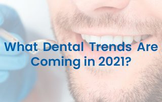 What Dental Trends Are Coming in 2021?